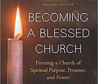 Becoming a Blessed Church: Forming a Church of Spiritual Purpose, Presence and Power