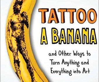 Tattoo A Banana and Other Ways to Turn Anything and Everything into Art